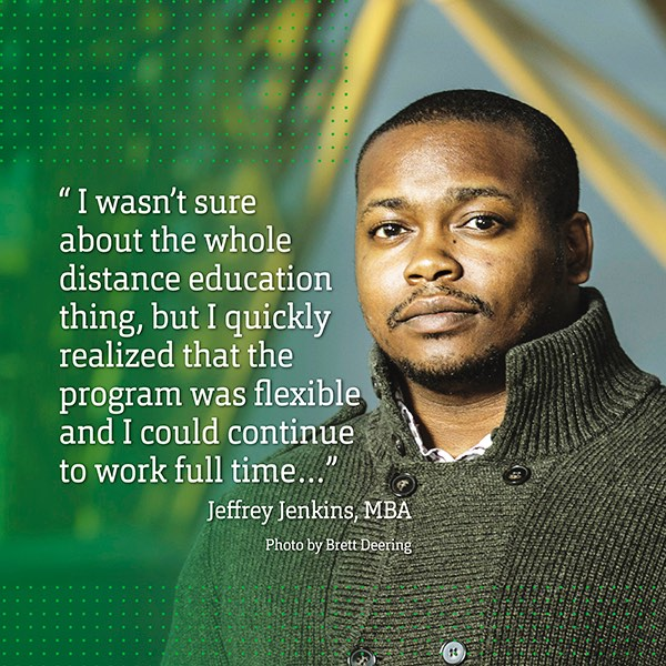 """I wasn't sure about the whole distance education thing, but I quickly realized that the program was flexible and I could continue to work full time…"" Jeffrey Jenkins, MBA